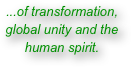 ...of transformation, global unity and the human spirit.